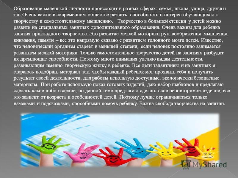 Образование маленькой личности происходит в разных сферах: семья, школа, улица, друзья и т.д. Очень важно в современном обществе развить способность и интерес обучающихся к творчеству и самостоятельному мышлению. Творчество в большей степени у детей