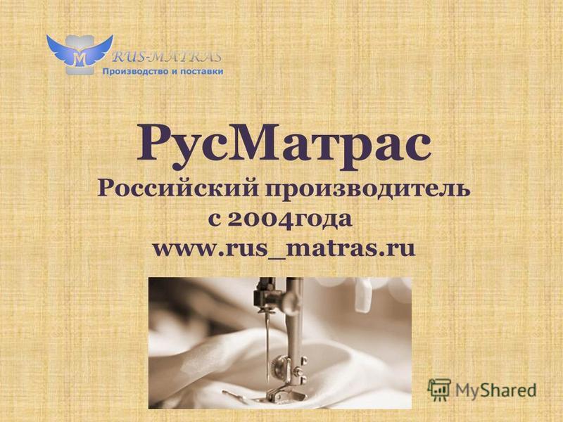 Рус Матрас Российский производитель с 2004 года www.rus_matras.ru