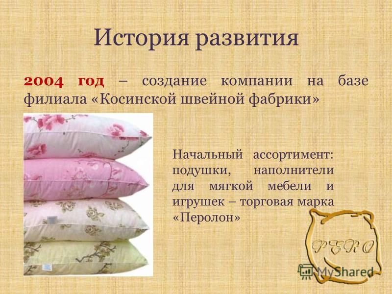 История развития 2004 год – создание компании на базе филиала «Косинской швейной фабрики» Начальный ассортимент: подушки, наполнители для мягкой мебели и игрушек – торговая марка «Перолон»