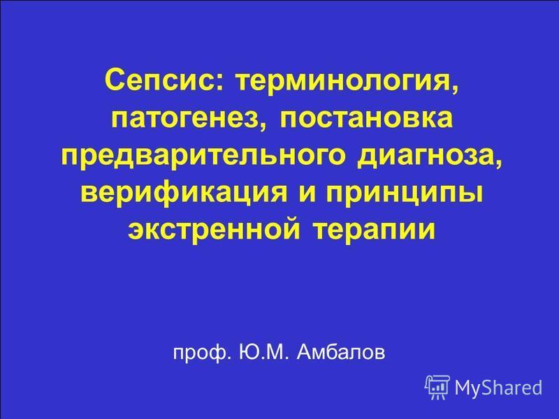 проф. Ю.М. Амбалов Сепсис: терминология, патогенез, постановка предварительного диагноза, верификация и принципы экстренной терапии