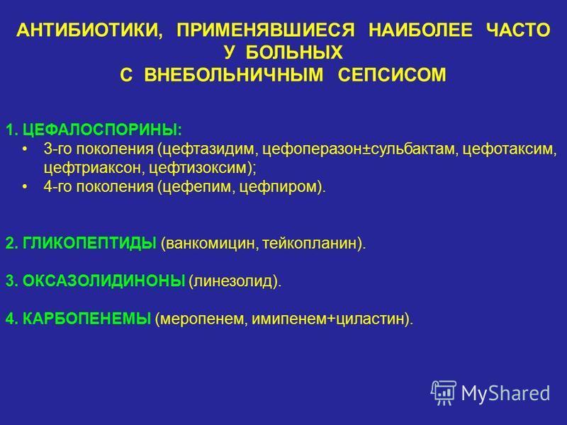 АНТИБИОТИКИ, ПРИМЕНЯВШИЕСЯ НАИБОЛЕЕ ЧАСТО У БОЛЬНЫХ С ВНЕБОЛЬНИЧНЫМ СЕПСИСОМ 1. ЦЕФАЛОСПОРИНЫ: 3-го поколения (цефтазидим, цефоперазон±сульбактам, цефотаксим, цефтриаксон, цефтизоксим); 4-го поколения (цефепим, цефпиром). 2. ГЛИКОПЕПТИДЫ (ванкомицин,