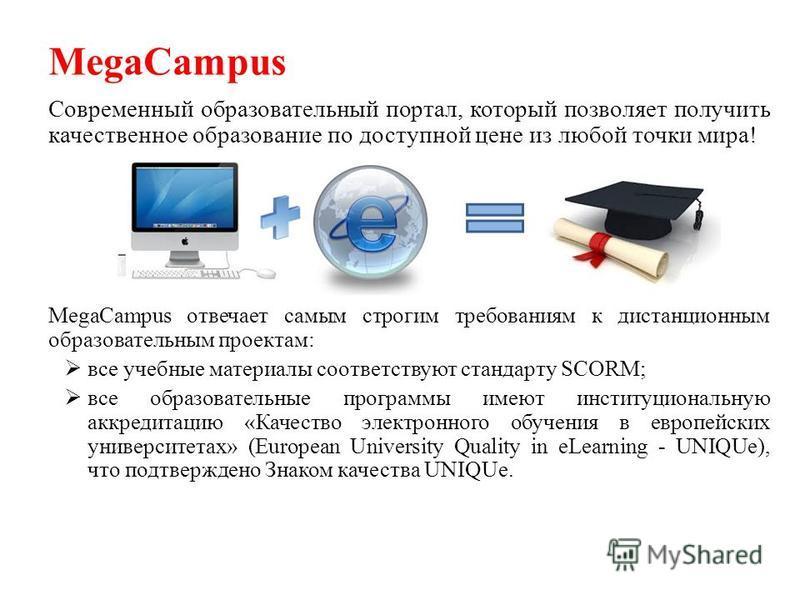MegaCampus Современный образовательный портал, который позволяет получить качественное образование по доступной цене из любой точки мира! MegaCampus отвечает самым строгим требованиям к дистанционным образовательным проектам: все учебные материалы со