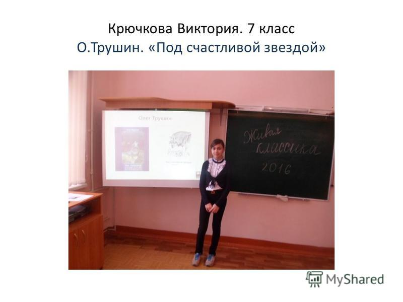 Крючкова Виктория. 7 класс О.Трушин. «Под счастливой звездой»