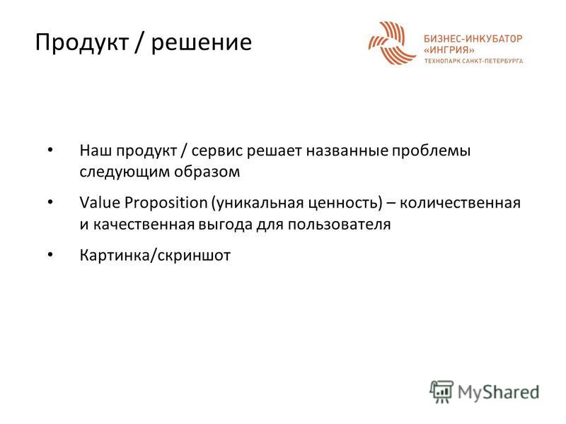 Продукт / решение Наш продукт / сервис решает названные проблемы следующим образом Value Proposition (уникальная ценность) – количественная и качественная выгода для пользователя Картинка/скриншот