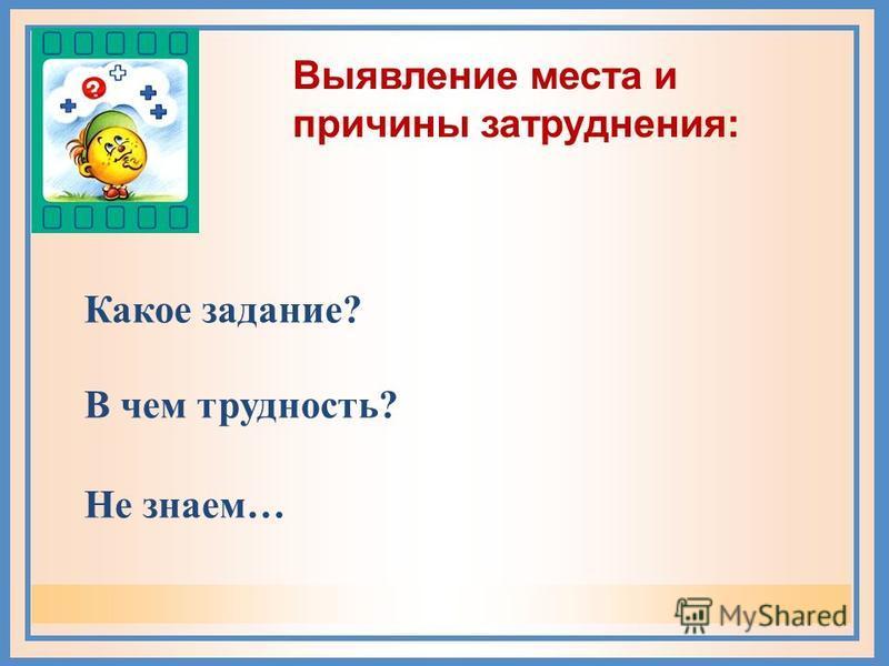 Не знаем… Выявление места и причины затруднения: Какое задание? В чем трудность?