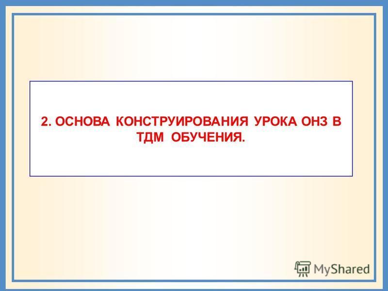 2. ОСНОВА КОНСТРУИРОВАНИЯ УРОКА ОНЗ В ТДМ ОБУЧЕНИЯ.