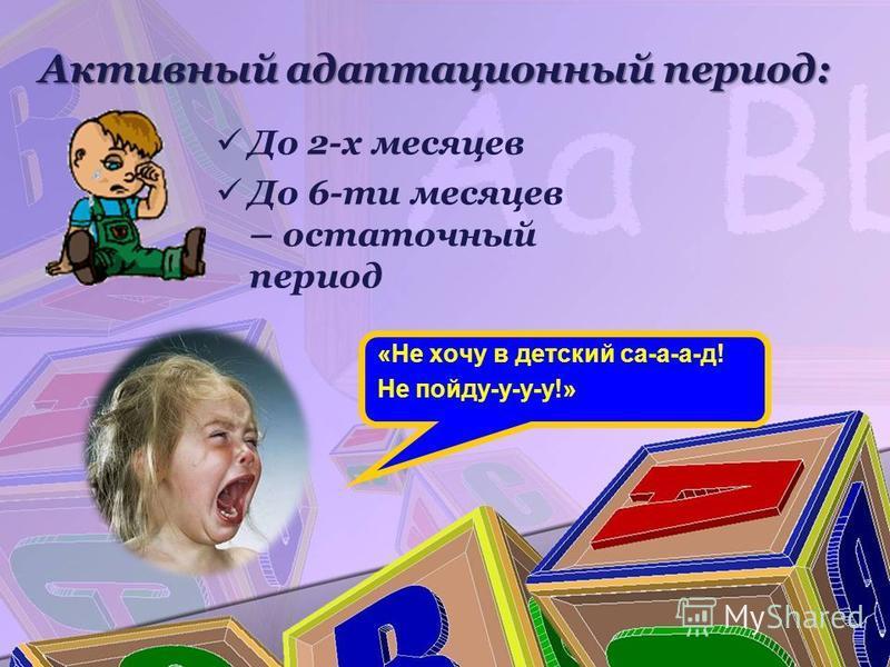Активный адаптационный период: «Не хочу в детский са-а-а-д! Не пойду-у-у-у!» До 2-х месяцев До 6-ти месяцев – остаточный период