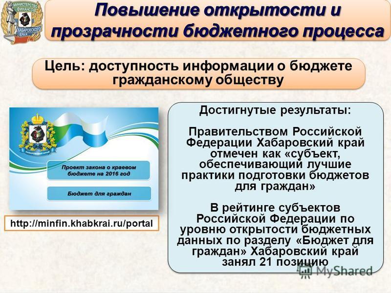 Цель: доступность информации о бюджете гражданскому обществу Цель: доступность информации о бюджете гражданскому обществу Достигнутые результаты: Правительством Российской Федерации Хабаровский край отмечен как «субъект, обеспечивающий лучшие практик