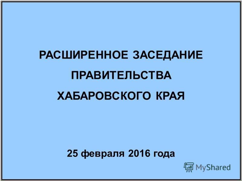 РАСШИРЕННОЕ ЗАСЕДАНИЕ ПРАВИТЕЛЬСТВА ХАБАРОВСКОГО КРАЯ 25 февраля 2016 года