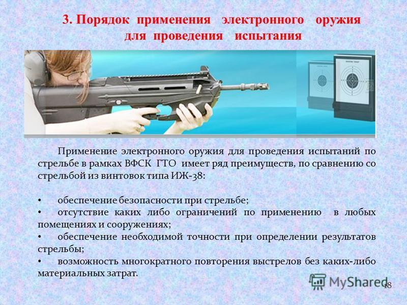 18 3. Порядок применения электронного оружия для проведения испытания Применение электронного оружия для проведения испытаний по стрельбе в рамках ВФСК ГТО имеет ряд преимуществ, по сравнению со стрельбой из винтовок типа ИЖ-38: обеспечение безопасно