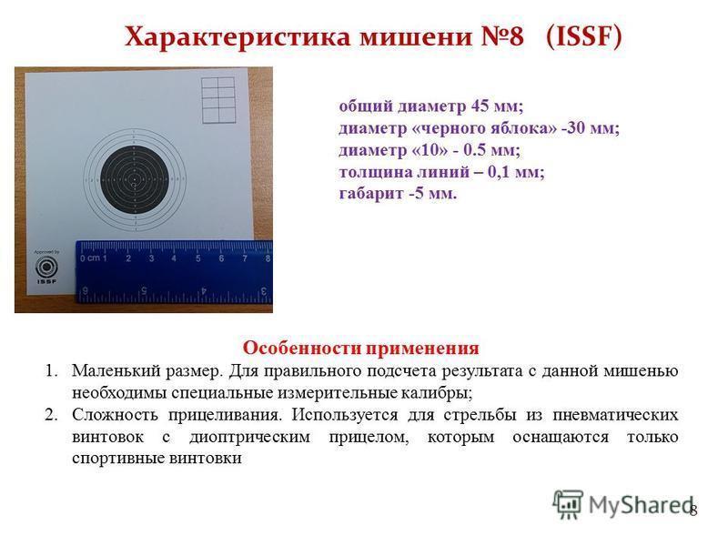 8 Характеристика мишени 8 (ISSF) общий диаметр 45 мм; диаметр «черного яблока» -30 мм; диаметр «10» - 0.5 мм; толщина линий – 0,1 мм; габарит -5 мм. Особенности применения 1. Маленький размер. Для правильного подсчета результата с данной мишенью необ
