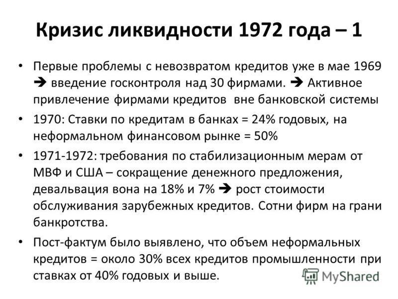 Кризис ликвидности 1972 года – 1 Первые проблемы с невозвратом кредитов уже в мае 1969 введение госконтроля над 30 фирмами. Активное привлечение фирмами кредитов вне банковской системы 1970: Ставки по кредитам в банках = 24% годовых, на неформальном