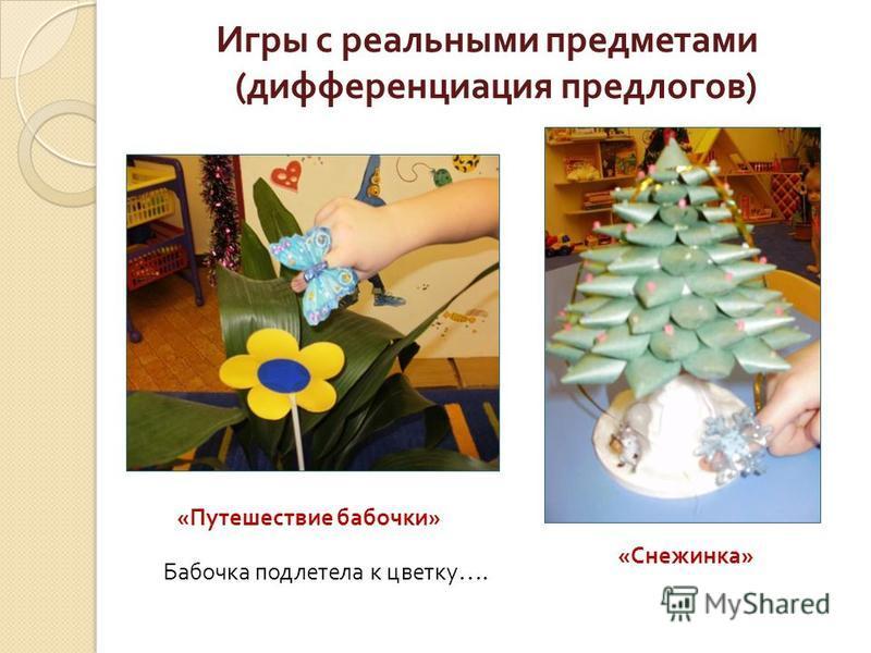 Игры с реальными предметами ( дифференциация предлогов ) « Путешествие бабочки » « Снежинка » Бабочка подлетела к цветку ….