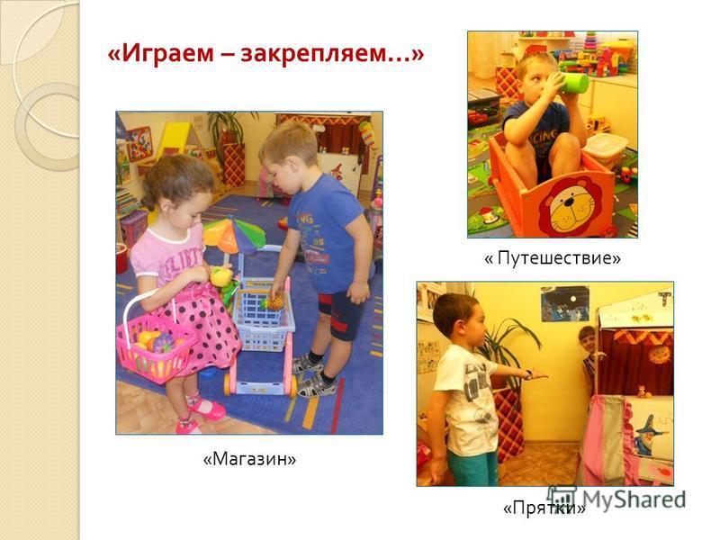 « Играем – закрепляем …» « Магазин » « Прятки » « Путешествие »