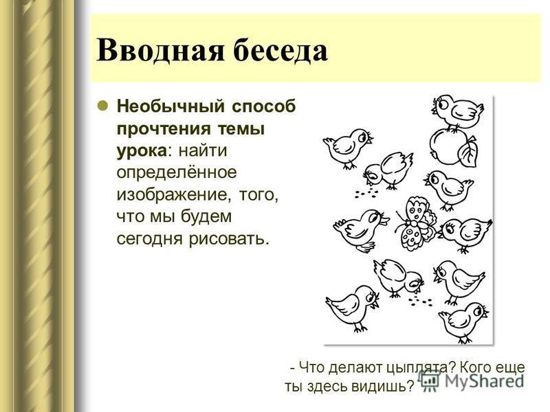Вводная беседа Необычный способ прочтения темы урока: найти определённое изображение, того, что мы будем сегодня рисовать. - Что делают цыплята? Кого еще ты здесь видишь?