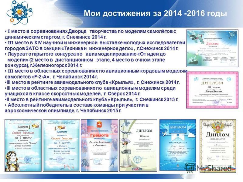 Мои достижения за 2014 -2016 годы I место в соревнованиях Дворца творчества по моделям самолётов с динамическим стартом, г. Снежинск 2014 г. I место в соревнованиях Дворца творчества по моделям самолётов с динамическим стартом, г. Снежинск 2014 г. II