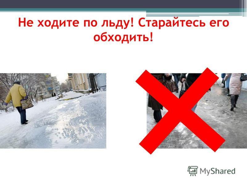 Не ходите по льду! Старайтесь его обходить!