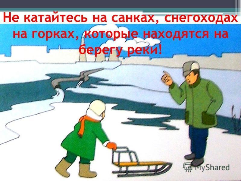 Не катайтесь на санках, снегоходах на горках, которые находятся на берегу реки!