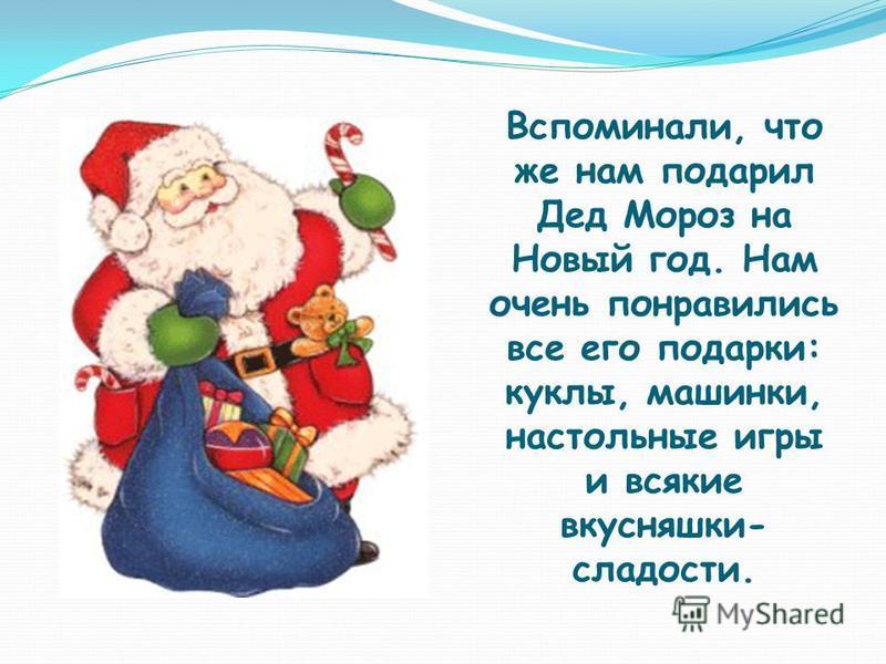 Вспоминали, что же нам подарил Дед Мороз на Новый год. Нам очень понравились все его подарки: куклы, машинки, настольные игры и всякие вкусняшки- сладости.