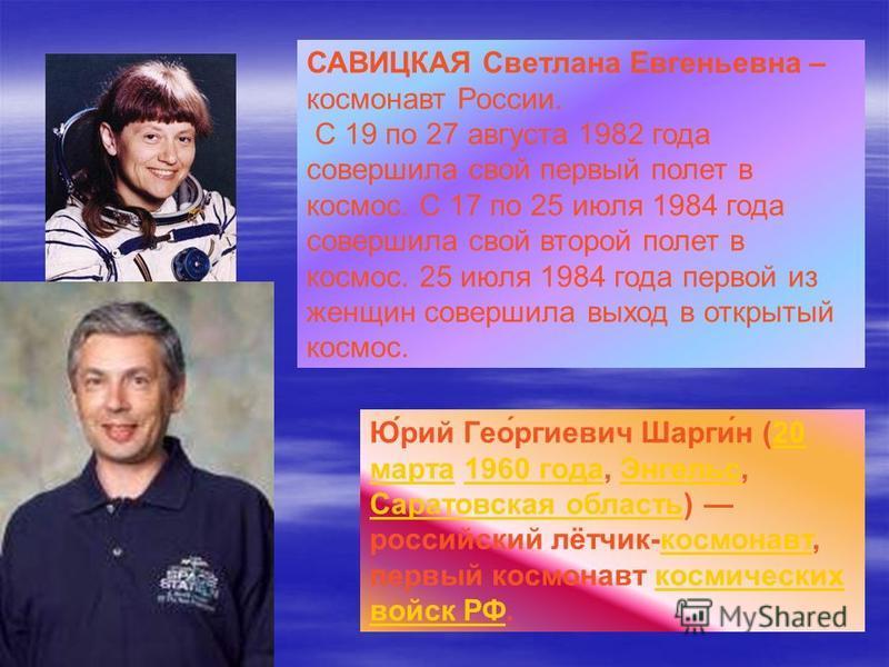 САВИЦКАЯ Светлана Евгеньевна – космонавт России. С 19 по 27 августа 1982 года совершила свой первый полет в космос. С 17 по 25 июля 1984 года совершила свой второй полет в космос. 25 июля 1984 года первой из женщин совершила выход в открытый космос.