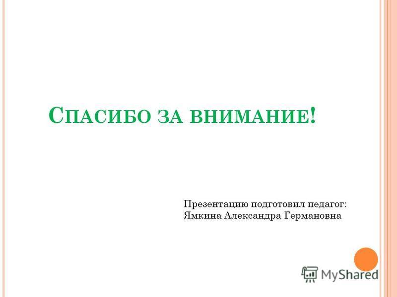 С ПАСИБО ЗА ВНИМАНИЕ ! Презентацию подготовил педагог: Ямкина Александра Германовна