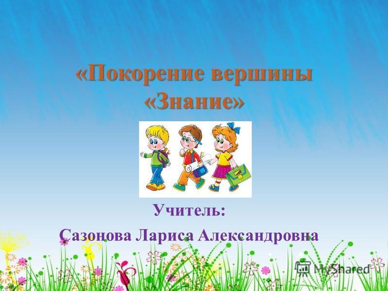 «Покорение вершины «Знание» Учитель: Сазонова Лариса Александровна