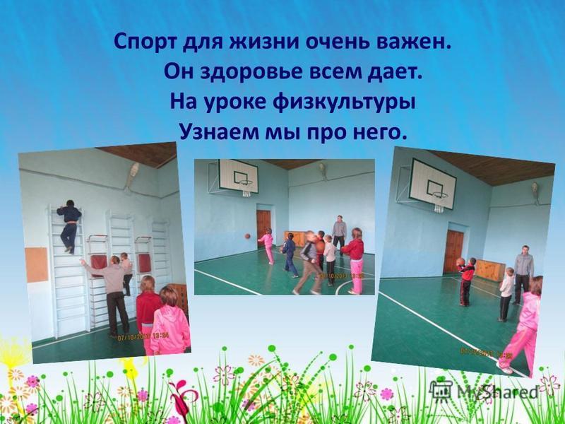 Спорт для жизни очень важен. Он здоровье всем дает. На уроке физкультуры Узнаем мы про него.