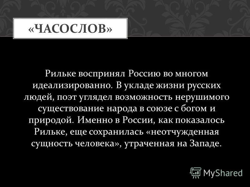 « ЧАСОСЛОВ » Рильке воспринял Россию во многом идеализированно. В укладе жизни русских людей, поэт углядел возможность нерушимого существование народа в союзе с богом и природой. Именно в России, как показалось Рильке, еще сохранилась « неотчужденная