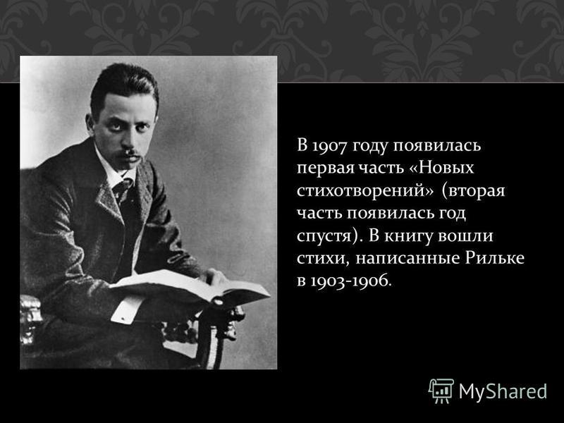 В 1907 году появилась первая часть « Новых стихотворений » ( вторая часть появилась год спустя ). В книгу вошли стихи, написанные Рильке в 1903-1906.