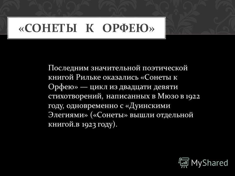 « СОНЕТЫ К ОРФЕЮ » Последним значительной поэтической книгой Рильке оказались « Сонеты к Орфею » цикл из двадцати девяти стихотворений, написанных в Мюзо в 1922 году, одновременно с « Дуинскими Элегиями » (« Сонеты » вышли отдельной книгой. в 1923 го