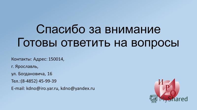 Спасибо за внимание Готовы ответить на вопросы Контакты: Адрес: 150014, г. Ярославль, ул. Богдановича, 16 Тел.:(8-4852) 45-99-39 E-mail: kdno@iro.yar.ru, kdno@yandex.ru