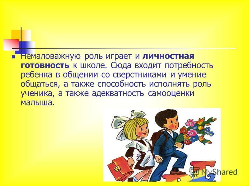 Немаловажную роль играет и личностная готовность к школе. Сюда входит потребность ребенка в общении со сверстниками и умение общаться, а также способность исполнять роль ученика, а также адекватность самооценки малыша.