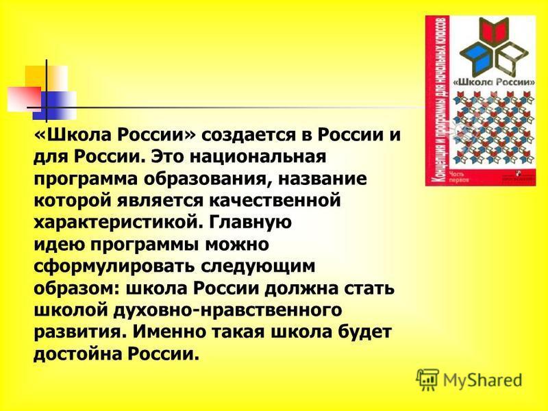 «Школа России» создается в России и для России. Это национальная программа образования, название которой является качественной характеристикой. Главную идею программы можно сформулировать следующим образом: школа России должна стать школой духовно-нр