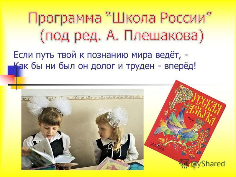 Если путь твой к познанию мира ведёт, - Как бы ни был он долог и труден - вперёд!