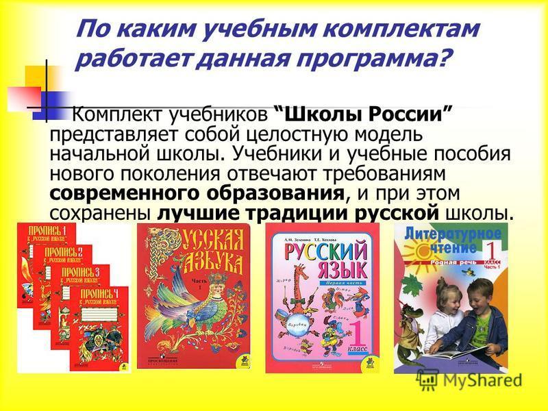 По каким учебным комплектам работает данная программа? Комплект учебников Школы России представляет собой целостную модель начальной школы. Учебники и учебные пособия нового поколения отвечают требованиям современного образования, и при этом сохранен