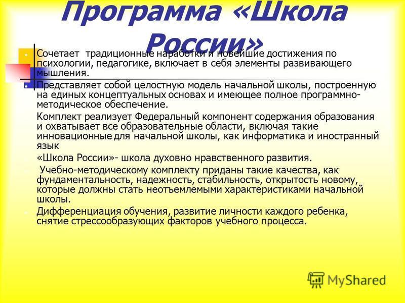 Программа «Школа России» Сочетает традиционные наработки и новейшие достижения по психологии, педагогике, включает в себя элементы развивающего мышления. Представляет собой целостную модель начальной школы, построенную на единых концептуальных основа