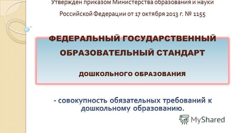 Утвержден приказом Министерства образования и науки Российской Федерации от 17 октября 2013 г. 1155 ФЕДЕРАЛЬНЫЙ ГОСУДАРСТВЕННЫЙ ОБРАЗОВАТЕЛЬНЫЙ СТАНДАРТ ДОШКОЛЬНОГО ОБРАЗОВАНИЯ