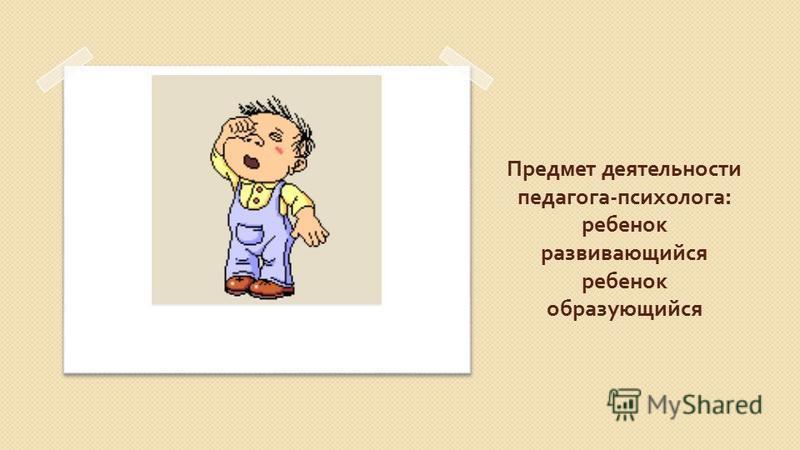 Предмет деятельности педагога - психолога : ребенок развивающийся ребенок образующийся