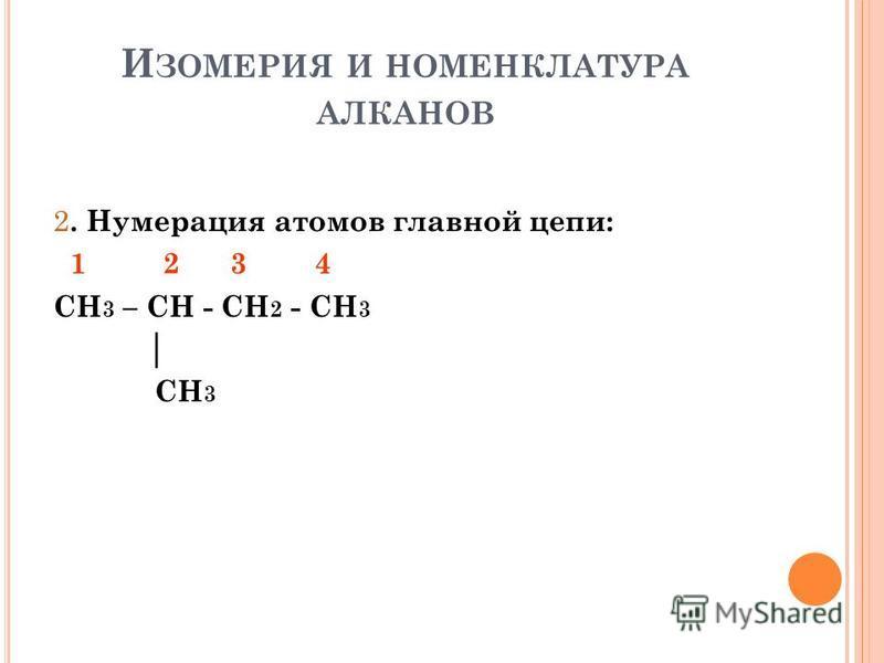 И ЗОМЕРИЯ И НОМЕНКЛАТУРА АЛКАНОВ 2. Нумерация атомов главной цепи: 1 2 3 4 CH 3 – CH - CH 2 - CH 3 CH 3