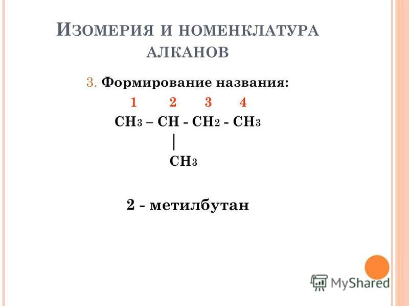 И ЗОМЕРИЯ И НОМЕНКЛАТУРА АЛКАНОВ 3. Формирование названия: 1 2 3 4 CH 3 – CH - CH 2 - CH 3 CH 3 2 - метилбутан