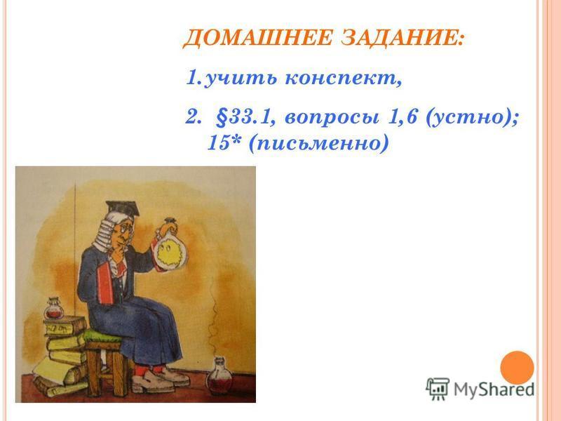 ДОМАШНЕЕ ЗАДАНИЕ: 1. учить конспект, 2. §33.1, вопросы 1,6 (устно); 15* (письменно)