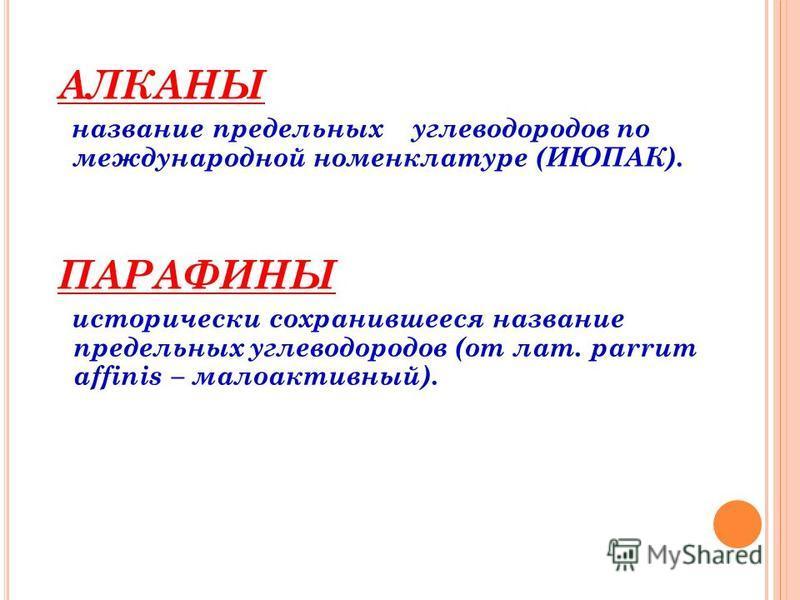 АЛКАНЫ название предельных углеводородов по международной номенклатуре (ИЮПАК). ПАРАФИНЫ исторически сохранившееся название предельных углеводородов (от лат. parrum affinis – малоактивный).