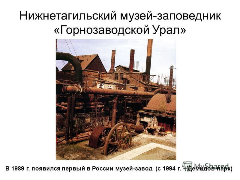 Нижнетагильский музей-заповедник «Горнозаводской Урал» В 1989 г. появился первый в России музей-завод (с 1994 г. – Демидов-парк)