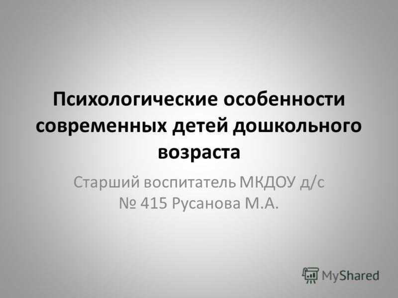 Психологические особенности современных детей дошкольного возраста Старший воспитатель МКДОУ д/с 415 Русанова М.А.