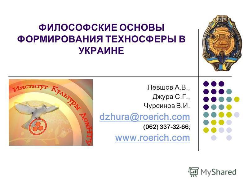 ФИЛОСОФСКИЕ ОСНОВЫ ФОРМИРОВАНИЯ ТЕХНОСФЕРЫ В УКРАИНЕ Левшов А.В., Джура С.Г., Чурсинов В.И. dzhura@roerich.com (062) 337-32-66; www.roerich.com