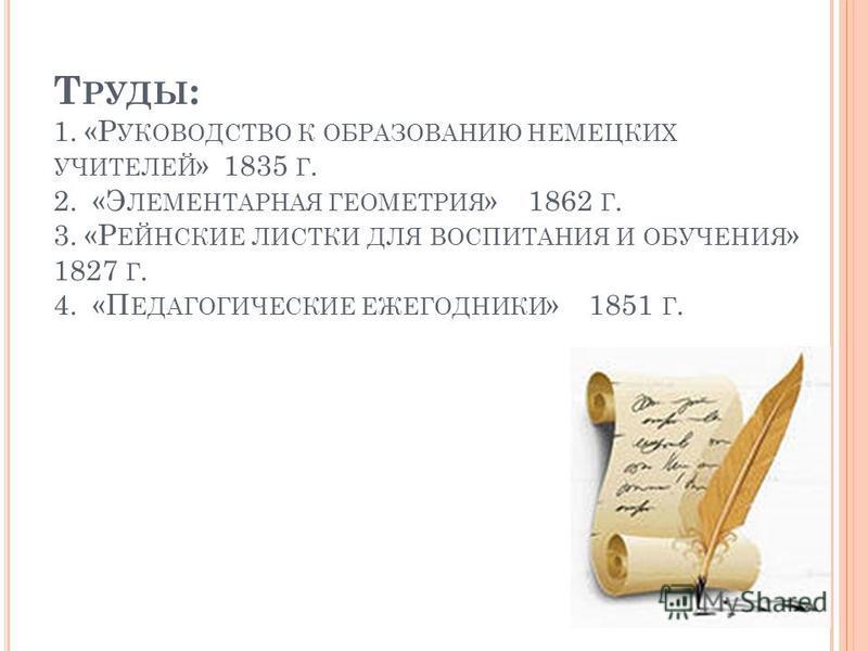 Т РУДЫ : 1. «Р УКОВОДСТВО К ОБРАЗОВАНИЮ НЕМЕЦКИХ УЧИТЕЛЕЙ » 1835 Г. 2. «Э ЛЕМЕНТАРНАЯ ГЕОМЕТРИЯ » 1862 Г. 3. «Р ЕЙНСКИЕ ЛИСТКИ ДЛЯ ВОСПИТАНИЯ И ОБУЧЕНИЯ » 1827 Г. 4. «П ЕДАГОГИЧЕСКИЕ ЕЖЕГОДНИКИ » 1851 Г.
