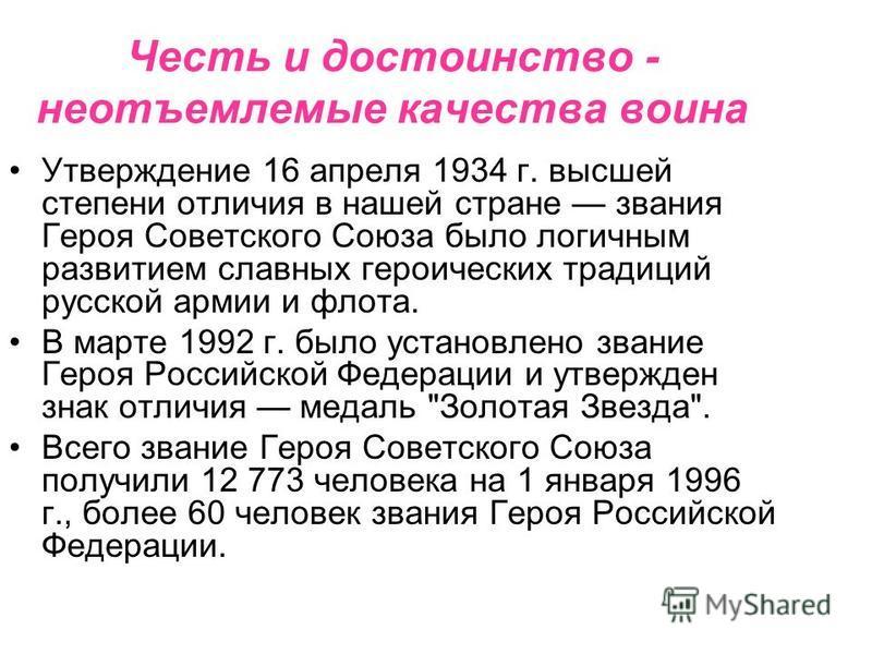 Честь и достоинство - неотъемлемые качества воина Утверждение 16 апреля 1934 г. высшей степени отличия в нашей стране звания Героя Советского Союза было логичным развитием славных героических традиций русской армии и флота. В марте 1992 г. было устан