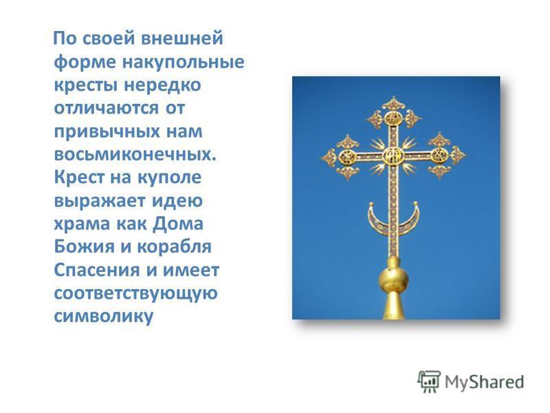 По своей внешней форме на купольные кресты нередко отличаются от привычных нам восьмиконечных. Крест на куполе выражает идею храма как Дома Божия и корабля Спасения и имеет соответствующую символику