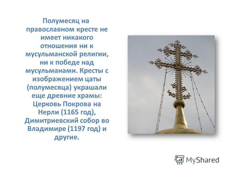 Полумесяц на православном кресте не имеет никакого отношения ни к мусульманской религии, ни к победе над мусульманами. Кресты с изображением цаты (полумесяца) украшали еще древние храмы: Церковь Покрова на Нерли (1165 год), Димитриевский собор во Вла