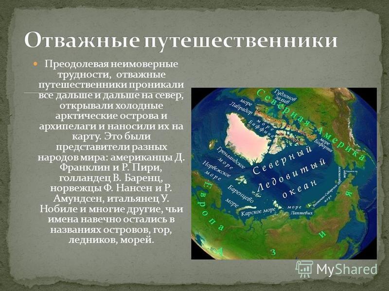 Преодолевая неимоверные трудности, отважные путешественники проникали все дальше и дальше на север, открывали холодные арктические острова и архипелаги и наносили их на карту. Это были представители разных народов мира: американцы Д. Франклин и Р. Пи